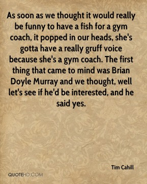 As soon as we thought it would really be funny to have a fish for a gym coach, it popped in our heads, she's gotta have a really gruff voice because she's a gym coach. The first thing that came to mind was Brian Doyle Murray and we thought, well let's see if he'd be interested, and he said yes.