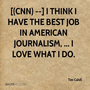 [(CNN) --] I think I have the best job in American journalism, ... I love what I do.