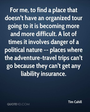 For me, to find a place that doesn't have an organized tour going to it is becoming more and more difficult. A lot of times it involves danger of a political nature -- places where the adventure-travel trips can't go because they can't get any liability insurance.