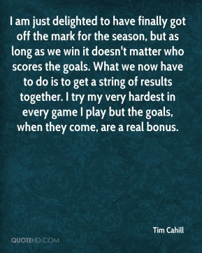 I am just delighted to have finally got off the mark for the season, but as long as we win it doesn't matter who scores the goals. What we now have to do is to get a string of results together. I try my very hardest in every game I play but the goals, when they come, are a real bonus.