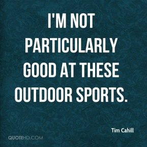 Tim Cahill  - I'm not particularly good at these outdoor sports.
