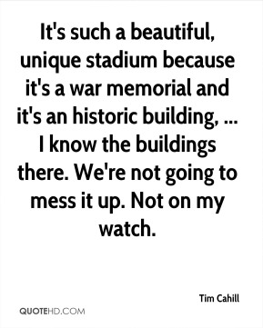 It's such a beautiful, unique stadium because it's a war memorial and it's an historic building, ... I know the buildings there. We're not going to mess it up. Not on my watch.