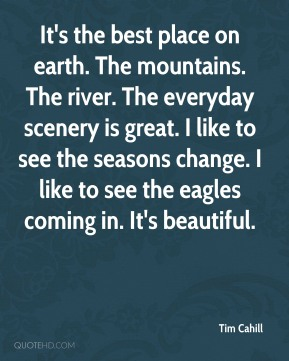 Tim Cahill  - It's the best place on earth. The mountains. The river. The everyday scenery is great. I like to see the seasons change. I like to see the eagles coming in. It's beautiful.