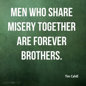 Tim Cahill  - Men who share misery together are forever brothers.