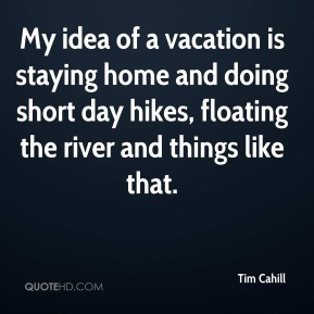 My idea of a vacation is staying home and doing short day hikes, floating the river and things like that.