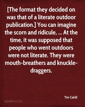 Tim Cahill  - [The format they decided on was that of a literate outdoor publication.] You can imagine the scorn and ridicule, ... At the time, it was supposed that people who went outdoors were not literate. They were mouth-breathers and knuckle-draggers.