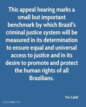 Tim Cahill  - This appeal hearing marks a small but important benchmark by which Brazil's criminal justice system will be measured in its determination to ensure equal and universal access to justice and in its desire to promote and protect the human rights of all Brazilians.