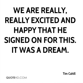 Tim Cahill  - We are really, really excited and happy that he signed on for this. It was a dream.