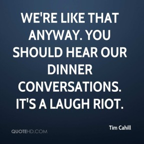 Tim Cahill  - We're like that anyway. You should hear our dinner conversations. It's a laugh riot.
