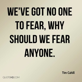 We've got no one to fear, why should we fear anyone.