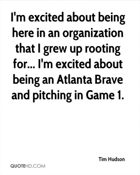Tim Hudson - I'm excited about being here in an organization that I grew up rooting for... I'm excited about being an Atlanta Brave and pitching in Game 1.