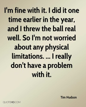 Tim Hudson  - I'm fine with it. I did it one time earlier in the year, and I threw the ball real well. So I'm not worried about any physical limitations. ... I really don't have a problem with it.