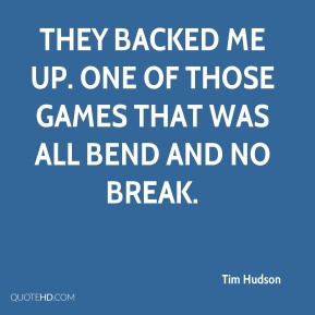 Tim Hudson  - They backed me up. One of those games that was all bend and no break.
