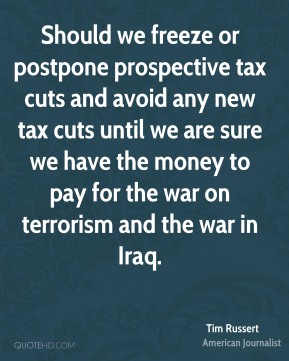 Tim Russert - Should we freeze or postpone prospective tax cuts and avoid any new tax cuts until we are sure we have the money to pay for the war on terrorism and the war in Iraq.
