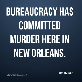 Tim Russert  - bureaucracy has committed murder here in New Orleans.