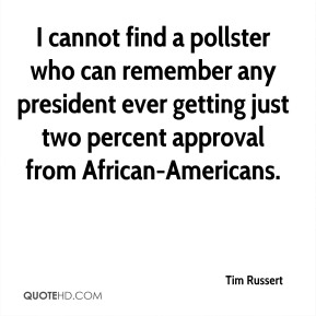 Tim Russert  - I cannot find a pollster who can remember any president ever getting just two percent approval from African-Americans.