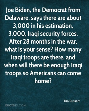 Tim Russert  - Joe Biden, the Democrat from Delaware, says there are about 3,000 in his estimation, 3,000, Iraqi security forces. After 28 months in the war, what is your sense? How many Iraqi troops are there, and when will there be enough Iraqi troops so Americans can come home?