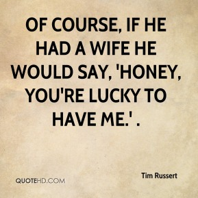 Tim Russert  - Of course, if he had a wife he would say, 'Honey, you're lucky to have me.' .