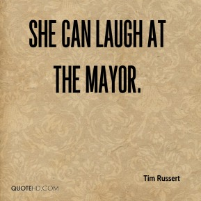 Tim Russert  - She can laugh at the mayor.