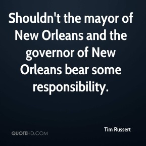 Tim Russert  - Shouldn't the mayor of New Orleans and the governor of New Orleans bear some responsibility.
