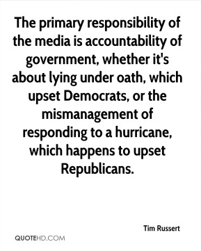 Tim Russert  - The primary responsibility of the media is accountability of government, whether it's about lying under oath, which upset Democrats, or the mismanagement of responding to a hurricane, which happens to upset Republicans.