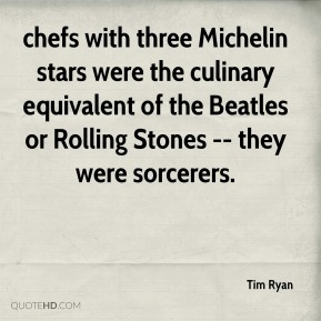 chefs with three Michelin stars were the culinary equivalent of the Beatles or Rolling Stones -- they were sorcerers.