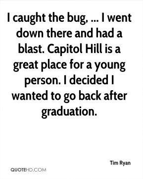 I caught the bug, ... I went down there and had a blast. Capitol Hill is a great place for a young person. I decided I wanted to go back after graduation.