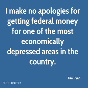 Tim Ryan  - I make no apologies for getting federal money for one of the most economically depressed areas in the country.
