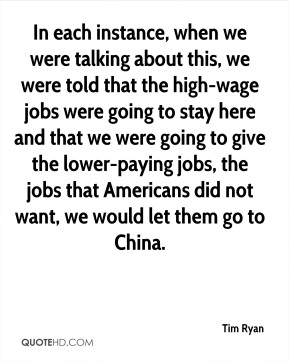 In each instance, when we were talking about this, we were told that the high-wage jobs were going to stay here and that we were going to give the lower-paying jobs, the jobs that Americans did not want, we would let them go to China.