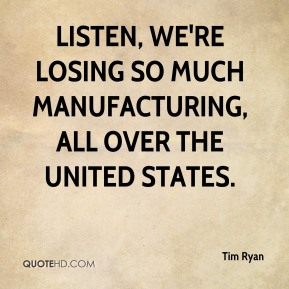 Listen, we're losing so much manufacturing, all over the United States.