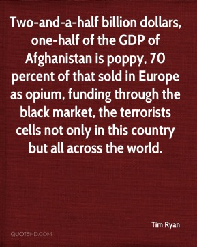 Two-and-a-half billion dollars, one-half of the GDP of Afghanistan is poppy, 70 percent of that sold in Europe as opium, funding through the black market, the terrorists cells not only in this country but all across the world.