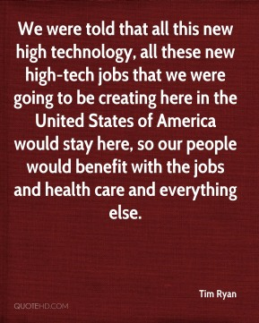 We were told that all this new high technology, all these new high-tech jobs that we were going to be creating here in the United States of America would stay here, so our people would benefit with the jobs and health care and everything else.