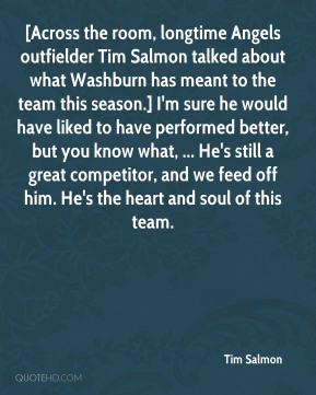 Tim Salmon  - [Across the room, longtime Angels outfielder Tim Salmon talked about what Washburn has meant to the team this season.] I'm sure he would have liked to have performed better, but you know what, ... He's still a great competitor, and we feed off him. He's the heart and soul of this team.