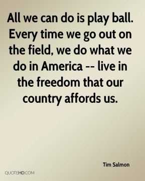 Tim Salmon  - All we can do is play ball. Every time we go out on the field, we do what we do in America -- live in the freedom that our country affords us.