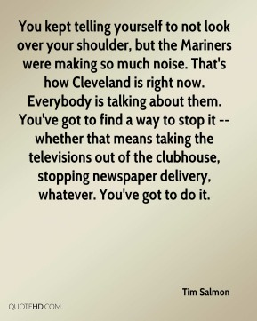 Tim Salmon  - You kept telling yourself to not look over your shoulder, but the Mariners were making so much noise. That's how Cleveland is right now. Everybody is talking about them. You've got to find a way to stop it -- whether that means taking the televisions out of the clubhouse, stopping newspaper delivery, whatever. You've got to do it.