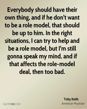 Toby Keith - Everybody should have their own thing, and if he don't want to be a role model, that should be up to him. In the right situations, I can try to help and be a role model, but I'm still gonna speak my mind, and if that affects the role-model deal, then too bad.