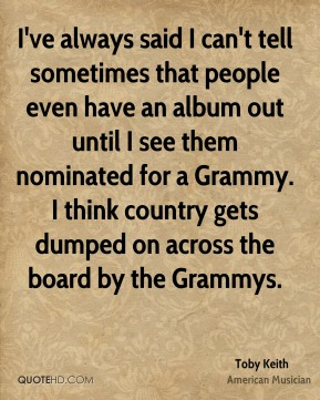 I've always said I can't tell sometimes that people even have an album out until I see them nominated for a Grammy. I think country gets dumped on across the board by the Grammys.