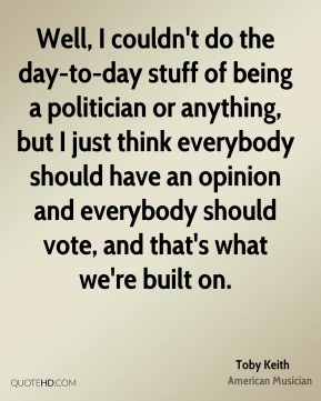 Well, I couldn't do the day-to-day stuff of being a politician or anything, but I just think everybody should have an opinion and everybody should vote, and that's what we're built on.