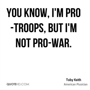 You know, I'm pro-troops, but I'm not pro-war.