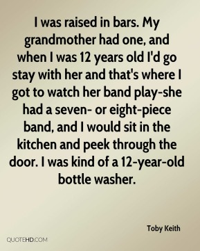 Toby Keith  - I was raised in bars. My grandmother had one, and when I was 12 years old I'd go stay with her and that's where I got to watch her band play-she had a seven- or eight-piece band, and I would sit in the kitchen and peek through the door. I was kind of a 12-year-old bottle washer.