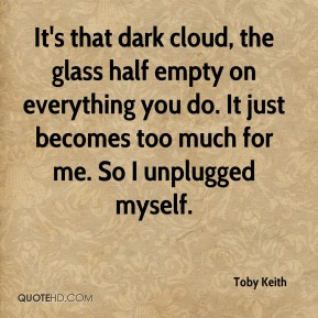 Toby Keith  - It's that dark cloud, the glass half empty on everything you do. It just becomes too much for me. So I unplugged myself.