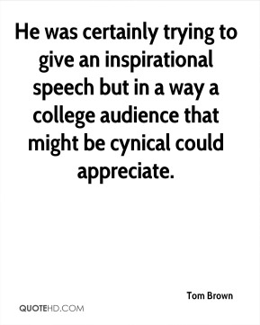 Tom Brown  - He was certainly trying to give an inspirational speech but in a way a college audience that might be cynical could appreciate.
