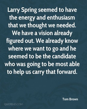 Tom Brown  - Larry Spring seemed to have the energy and enthusiasm that we thought we needed. We have a vision already figured out. We already know where we want to go and he seemed to be the candidate who was going to be most able to help us carry that forward.