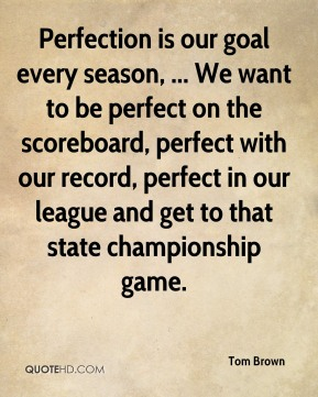 Tom Brown  - Perfection is our goal every season, ... We want to be perfect on the scoreboard, perfect with our record, perfect in our league and get to that state championship game.