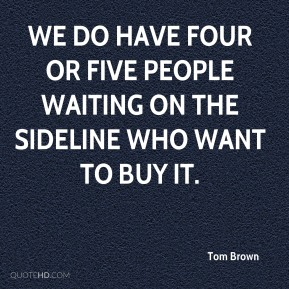 Tom Brown  - We do have four or five people waiting on the sideline who want to buy it.