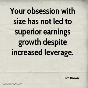 Tom Brown  - Your obsession with size has not led to superior earnings growth despite increased leverage.