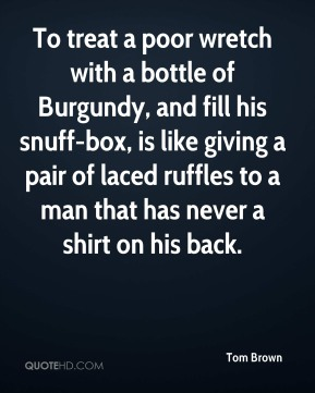 Tom Brown - To treat a poor wretch with a bottle of Burgundy, and fill his snuff-box, is like giving a pair of laced ruffles to a man that has never a shirt on his back.