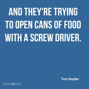 and they're trying to open cans of food with a screw driver.