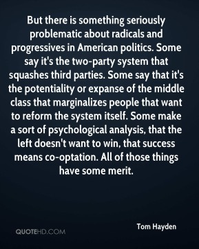 Tom Hayden  - But there is something seriously problematic about radicals and progressives in American politics. Some say it's the two-party system that squashes third parties. Some say that it's the potentiality or expanse of the middle class that marginalizes people that want to reform the system itself. Some make a sort of psychological analysis, that the left doesn't want to win, that success means co-optation. All of those things have some merit.