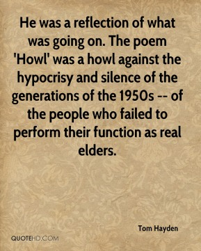 He was a reflection of what was going on. The poem 'Howl' was a howl against the hypocrisy and silence of the generations of the 1950s -- of the people who failed to perform their function as real elders.